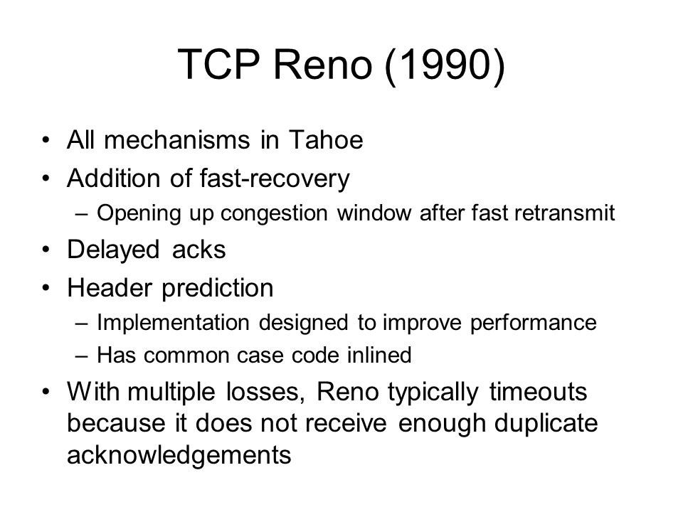 TCP Reno (1990) All mechanisms in Tahoe Addition of fast-recovery
