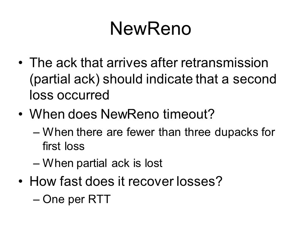 NewReno The ack that arrives after retransmission (partial ack) should indicate that a second loss occurred.