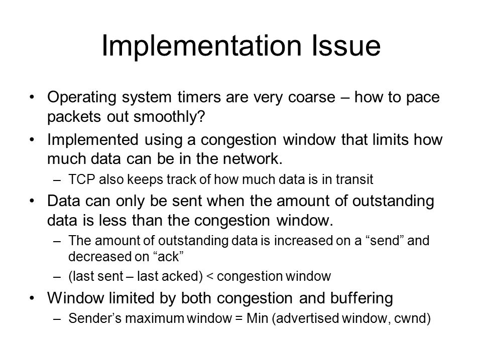 Implementation Issue Operating system timers are very coarse – how to pace packets out smoothly