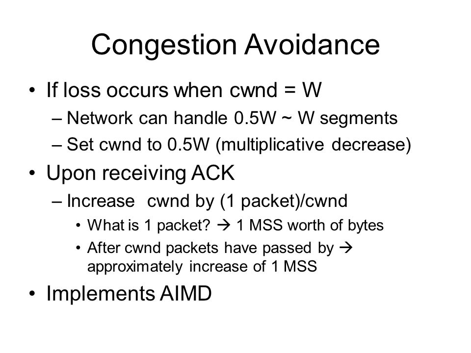 Congestion Avoidance If loss occurs when cwnd = W Upon receiving ACK