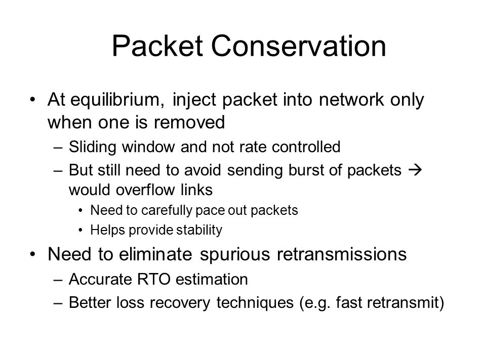 Packet Conservation At equilibrium, inject packet into network only when one is removed. Sliding window and not rate controlled.