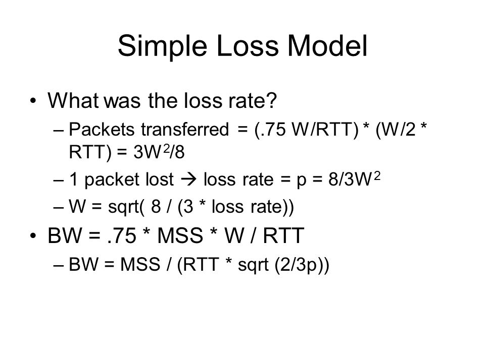 Simple Loss Model What was the loss rate BW = .75 * MSS * W / RTT