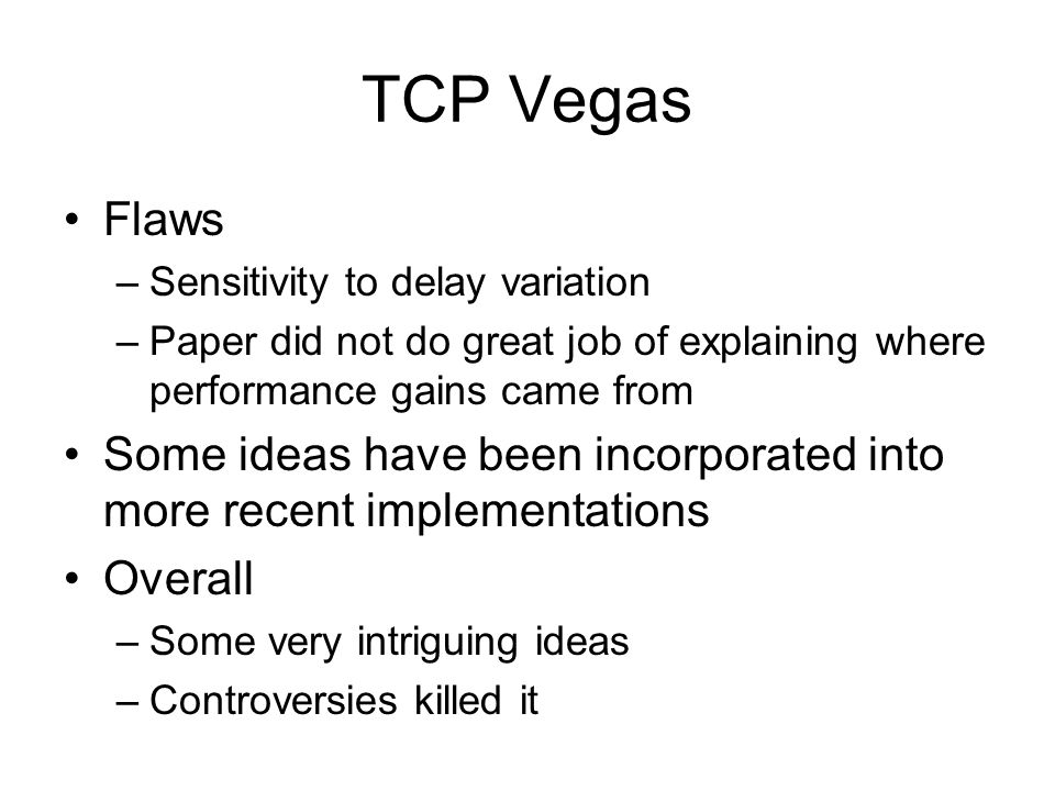 TCP Vegas Flaws. Sensitivity to delay variation. Paper did not do great job of explaining where performance gains came from.