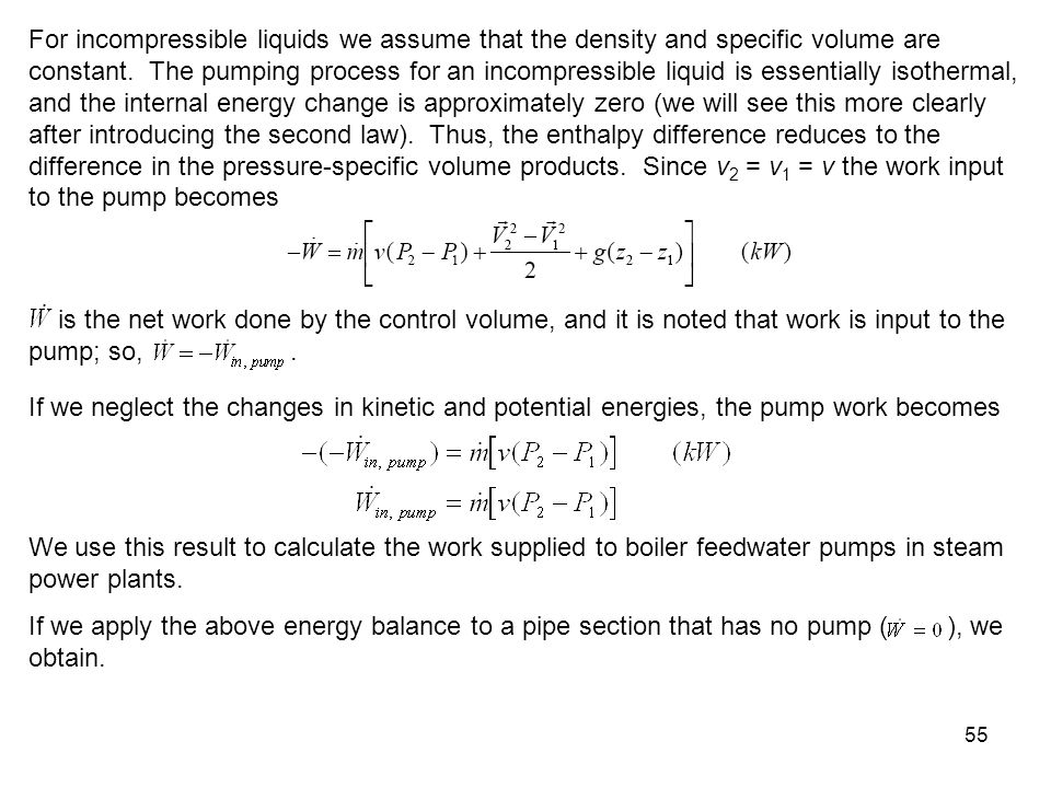 For incompressible liquids we assume that the density and specific volume are constant. The pumping process for an incompressible liquid is essentially isothermal, and the internal energy change is approximately zero (we will see this more clearly after introducing the second law). Thus, the enthalpy difference reduces to the difference in the pressure-specific volume products. Since v2 = v1 = v the work input to the pump becomes