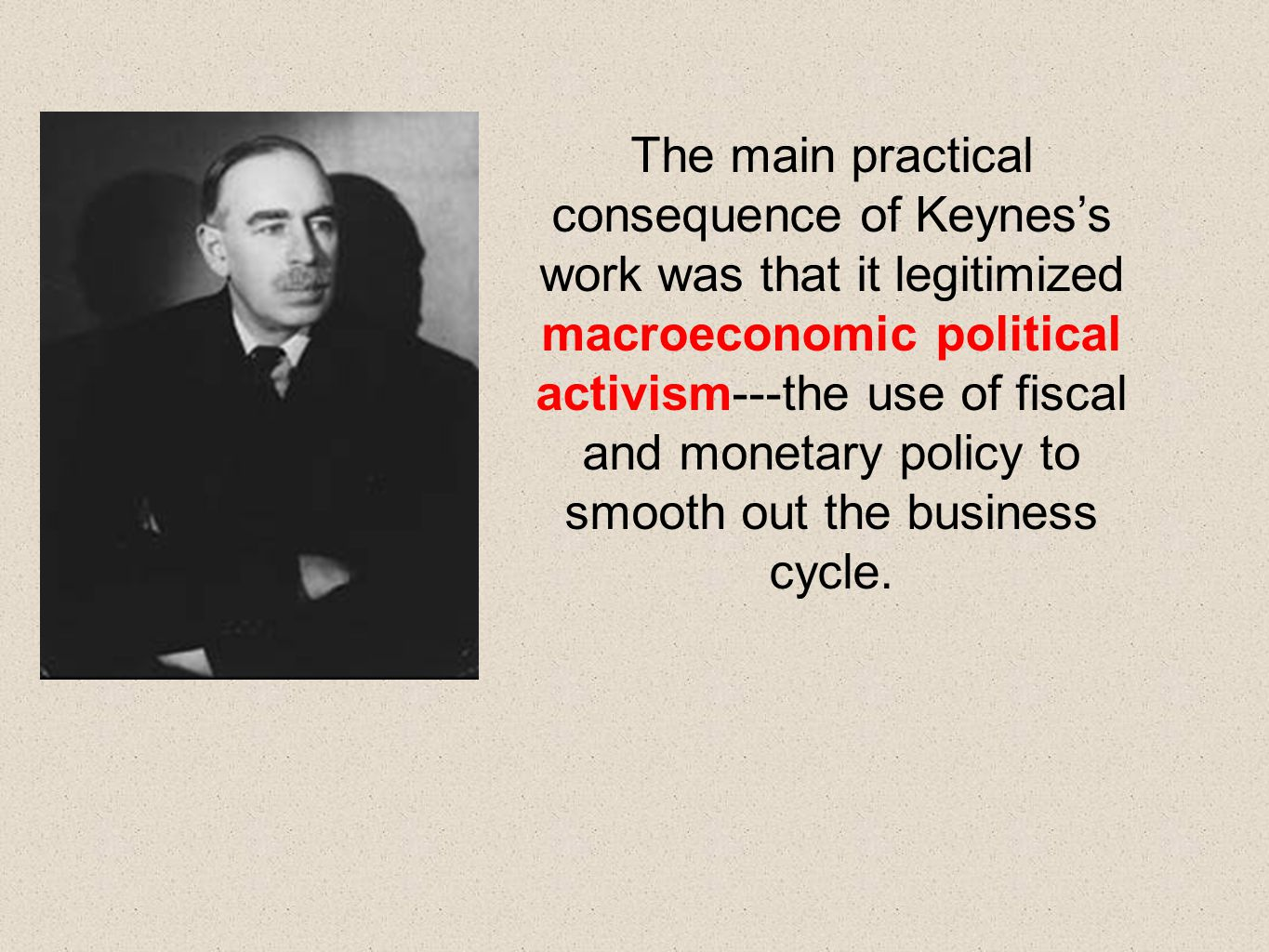 The main practical consequence of Keynes's work was that it legitimized macroeconomic political activism---the use of fiscal and monetary policy to smooth out the business cycle.