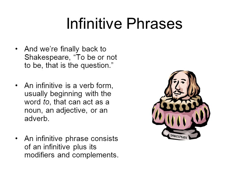 Infinitive Phrases And we're finally back to Shakespeare, To be or not to be, that is the question.