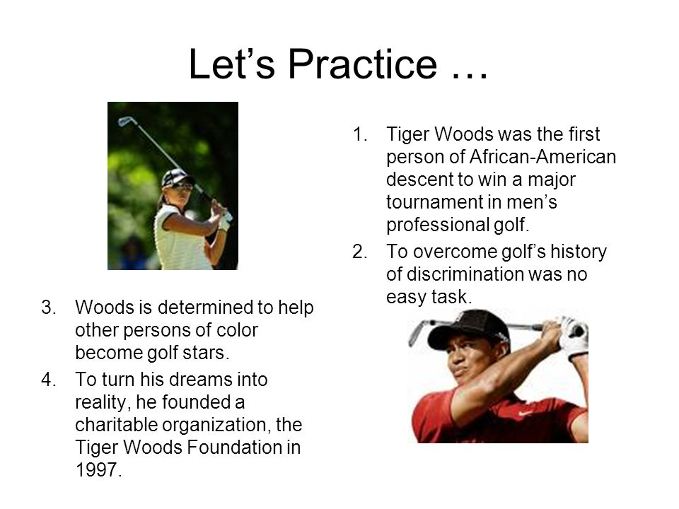 Let's Practice … Tiger Woods was the first person of African-American descent to win a major tournament in men's professional golf.