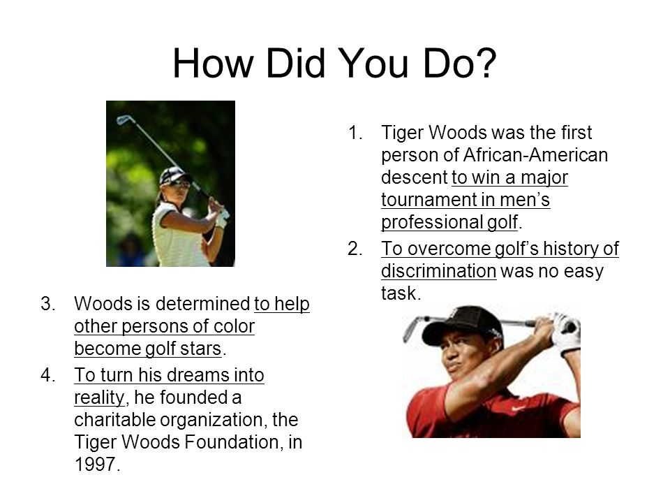 How Did You Do Tiger Woods was the first person of African-American descent to win a major tournament in men's professional golf.