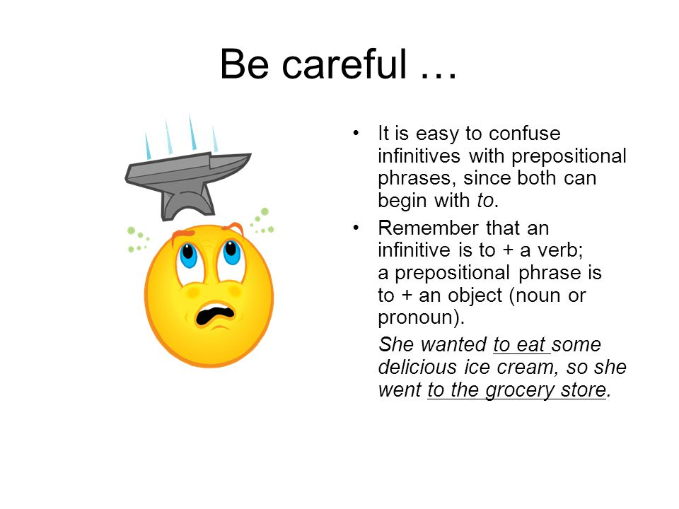 Be careful … It is easy to confuse infinitives with prepositional phrases, since both can begin with to.