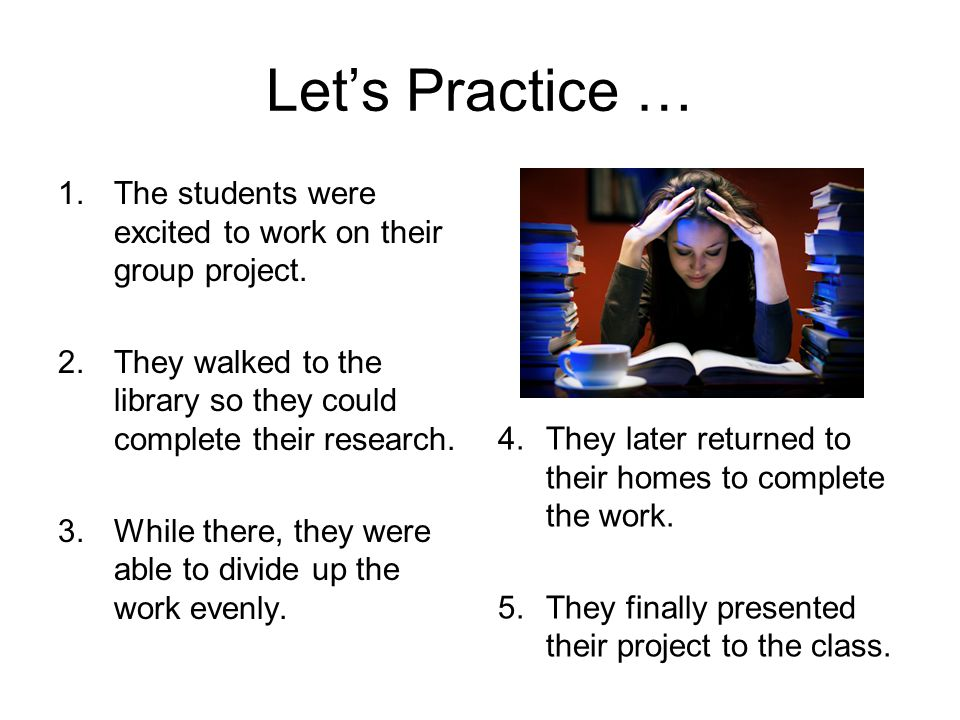 Let's Practice … The students were excited to work on their group project. They walked to the library so they could complete their research.
