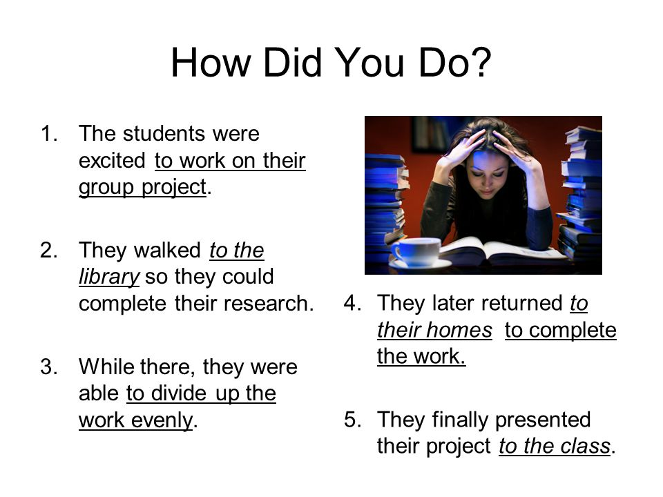 How Did You Do The students were excited to work on their group project. They walked to the library so they could complete their research.