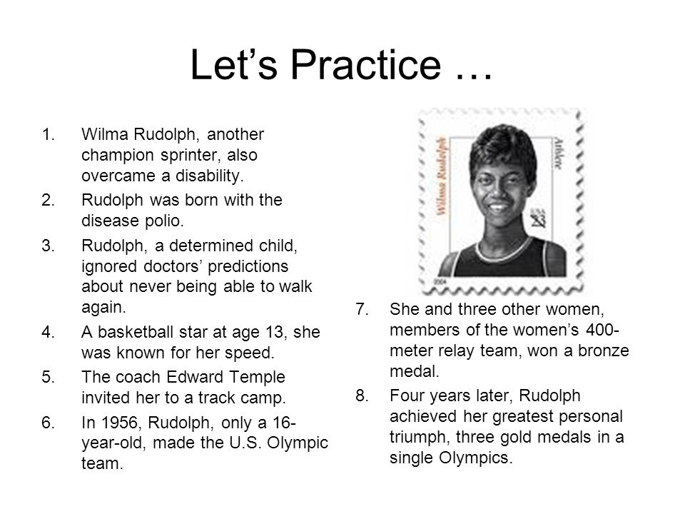 Let's Practice … Wilma Rudolph, another champion sprinter, also overcame a disability. Rudolph was born with the disease polio.