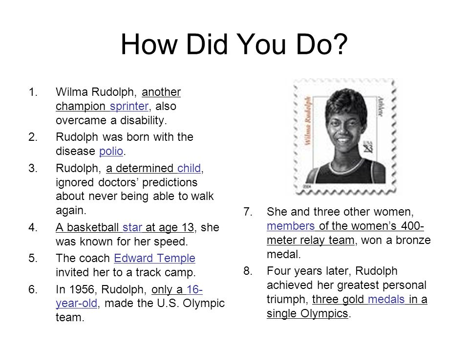 How Did You Do Wilma Rudolph, another champion sprinter, also overcame a disability. Rudolph was born with the disease polio.
