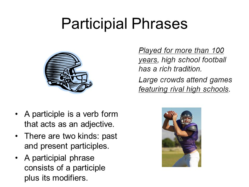 Participial Phrases Played for more than 100 years, high school football has a rich tradition.