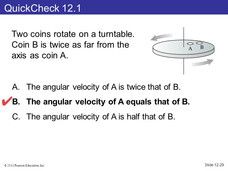QuickCheck 12.1 Two coins rotate on a turntable. Coin B is twice as far from the axis as coin A. The angular velocity of A is twice that of B.