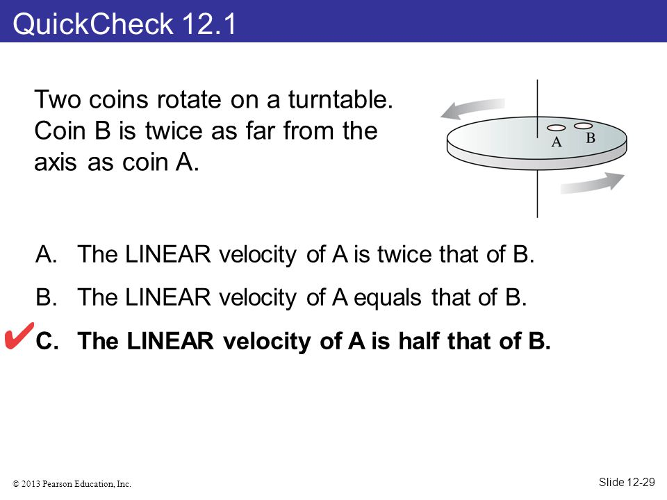 QuickCheck 12.1 Two coins rotate on a turntable. Coin B is twice as far from the axis as coin A. The LINEAR velocity of A is twice that of B.