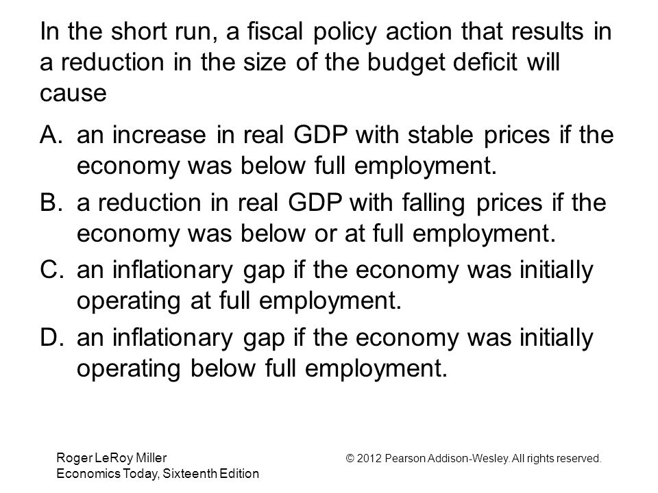 In the short run, a fiscal policy action that results in a reduction in the size of the budget deficit will cause