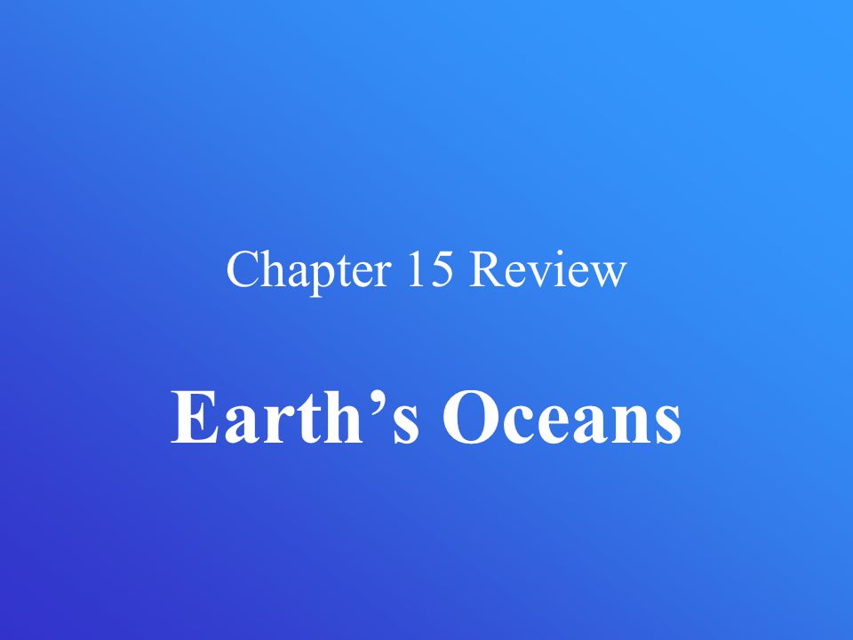 Chapter 15 Review Earth's Oceans