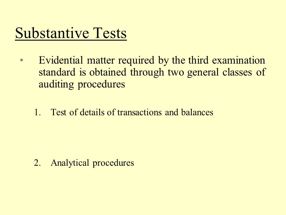 Substantive Tests Evidential matter required by the third examination standard is obtained through two general classes of auditing procedures.