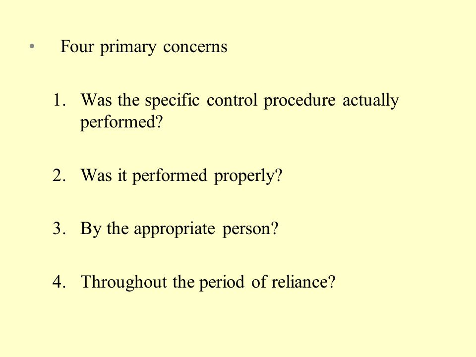 Four primary concerns Was the specific control procedure actually performed Was it performed properly