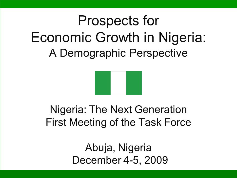 Prospects for Economic Growth in Nigeria: A Demographic Perspective Nigeria: The Next Generation First Meeting of the Task Force Abuja, Nigeria December 4-5, 2009