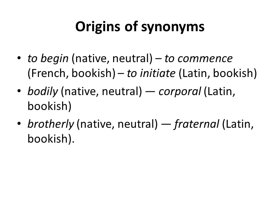 Origins of synonyms to begin (native, neutral) – to commence (French, bookish) – to initiate (Latin, bookish)