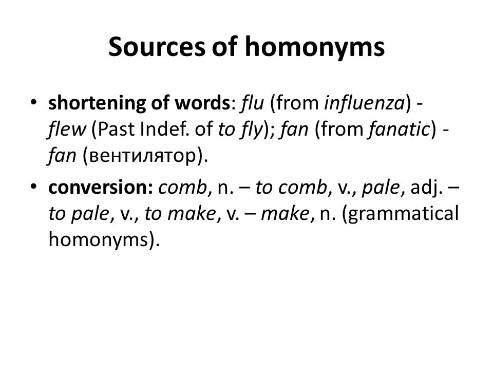 Sources of homonyms shortening of words: flu (from influenza) - flew (Past Indef. of to fly); fan (from fanatic) -fan (вентилятор).
