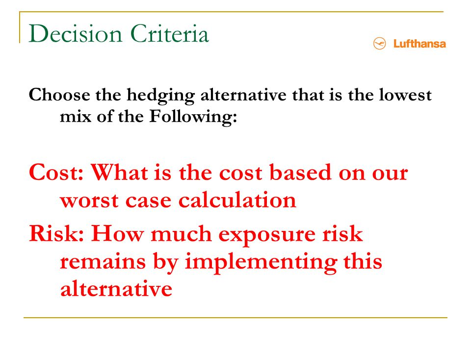 Decision Criteria Choose the hedging alternative that is the lowest mix of the Following: Cost: What is the cost based on our worst case calculation.