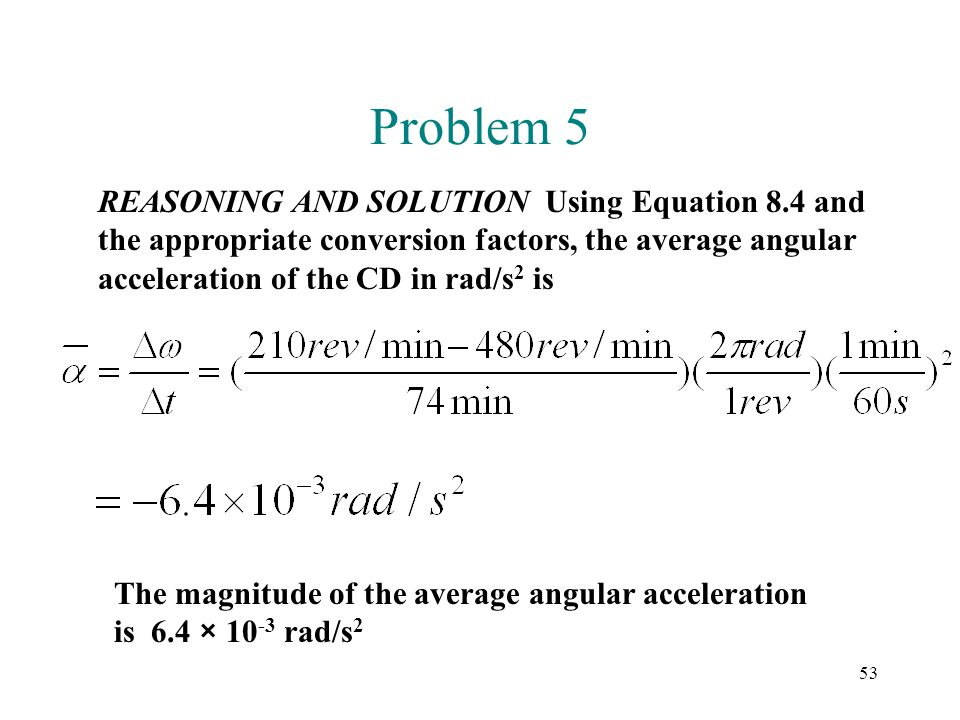 Problem 5 REASONING AND SOLUTION Using Equation 8.4 and the appropriate conversion factors, the average angular acceleration of the CD in rad/s2 is.