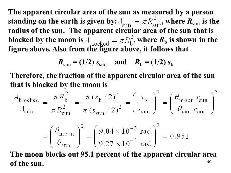 The apparent circular area of the sun as measured by a person standing on the earth is given by: , where Rsun is the radius of the sun. The apparent circular area of the sun that is blocked by the moon is , where Rb is shown in the figure above. Also from the figure above, it follows that