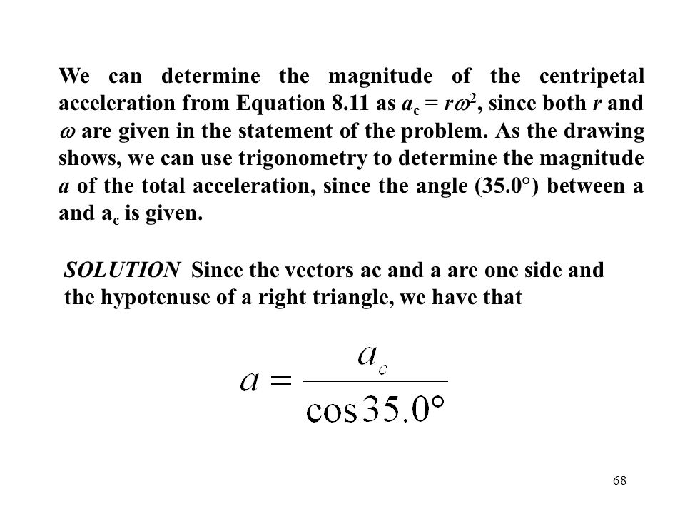 We can determine the magnitude of the centripetal acceleration from Equation 8.11 as ac = rw2, since both r and w are given in the statement of the problem. As the drawing shows, we can use trigonometry to determine the magnitude a of the total acceleration, since the angle (35.0) between a and ac is given.