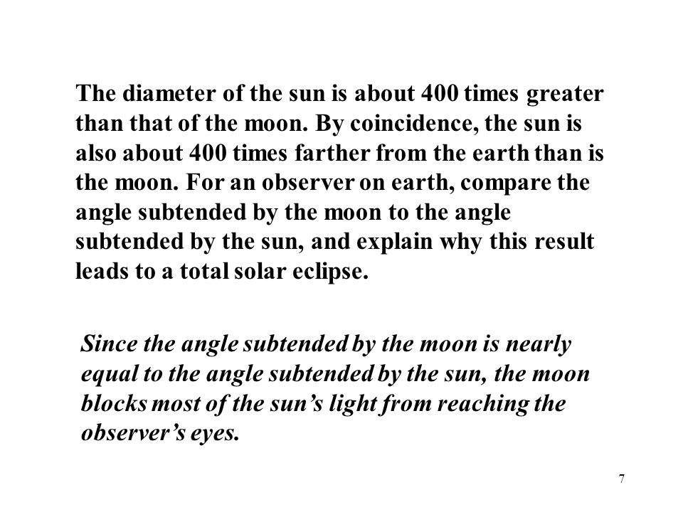 The diameter of the sun is about 400 times greater than that of the moon. By coincidence, the sun is also about 400 times farther from the earth than is the moon. For an observer on earth, compare the angle subtended by the moon to the angle subtended by the sun, and explain why this result leads to a total solar eclipse.