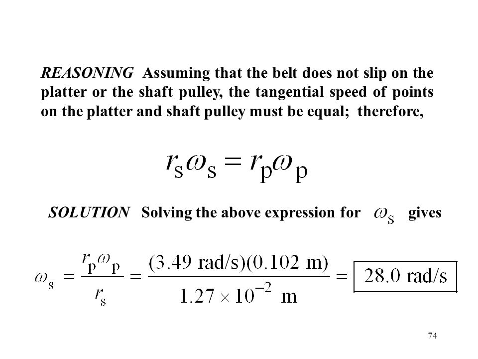 REASONING Assuming that the belt does not slip on the platter or the shaft pulley, the tangential speed of points on the platter and shaft pulley must be equal; therefore,