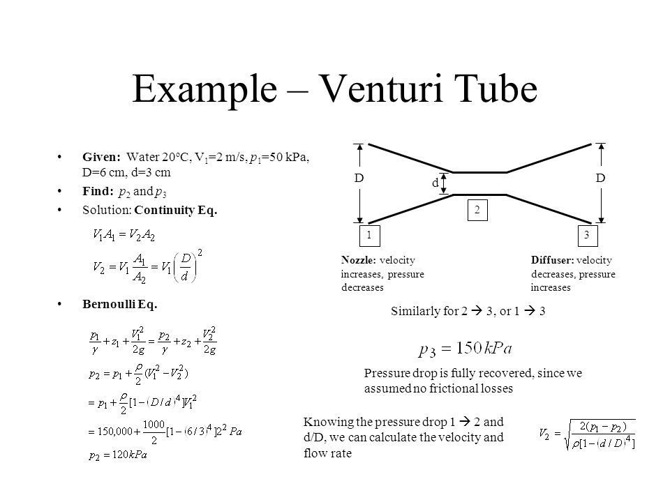 Example – Venturi Tube Given: Water 20oC, V1=2 m/s, p1=50 kPa, D=6 cm, d=3 cm. Find: p2 and p3. Solution: Continuity Eq.