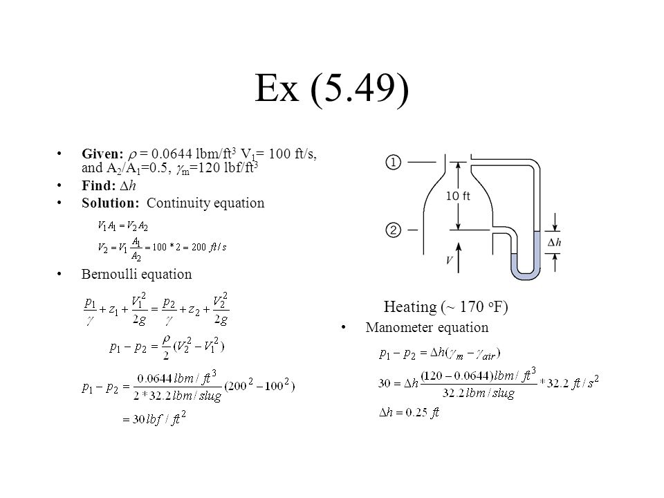 Ex (5.49) Given: r = 0.0644 lbm/ft3 V1= 100 ft/s, and A2/A1=0.5, gm=120 lbf/ft3. Find: Dh. Solution: Continuity equation.