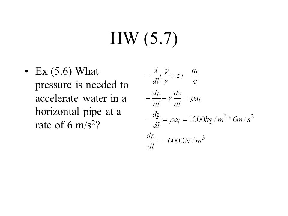 HW (5.7) Ex (5.6) What pressure is needed to accelerate water in a horizontal pipe at a rate of 6 m/s2