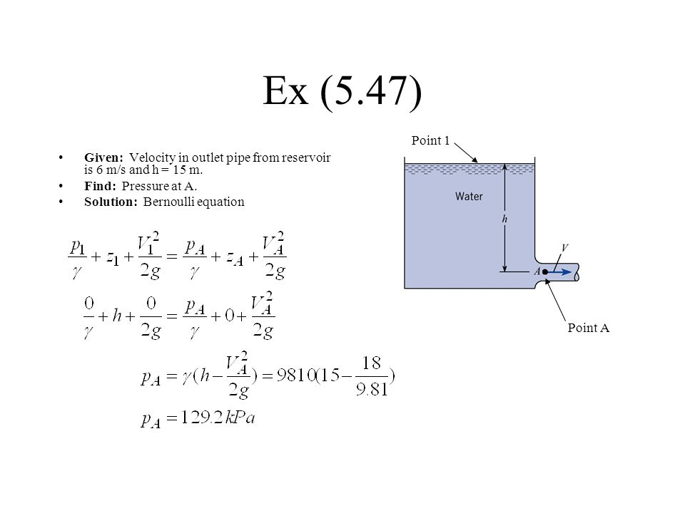 Ex (5.47) Point 1. Given: Velocity in outlet pipe from reservoir is 6 m/s and h = 15 m. Find: Pressure at A.