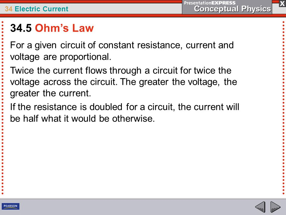 34.5 Ohm's Law For a given circuit of constant resistance, current and voltage are proportional.