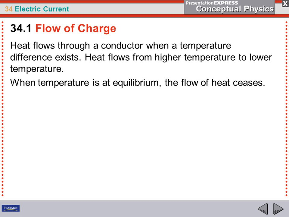 34.1 Flow of Charge Heat flows through a conductor when a temperature difference exists. Heat flows from higher temperature to lower temperature.