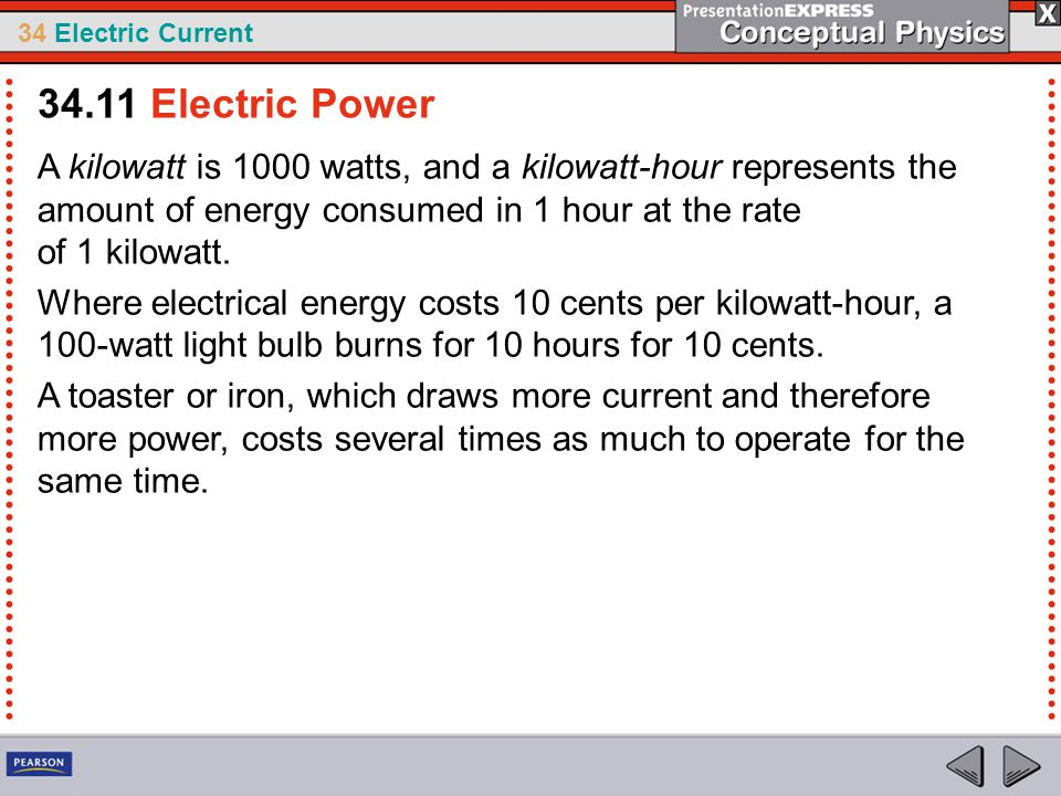 34.11 Electric Power A kilowatt is 1000 watts, and a kilowatt-hour represents the amount of energy consumed in 1 hour at the rate of 1 kilowatt.