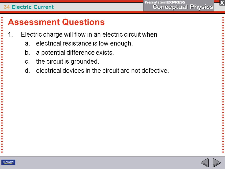 Assessment Questions Electric charge will flow in an electric circuit when. electrical resistance is low enough.