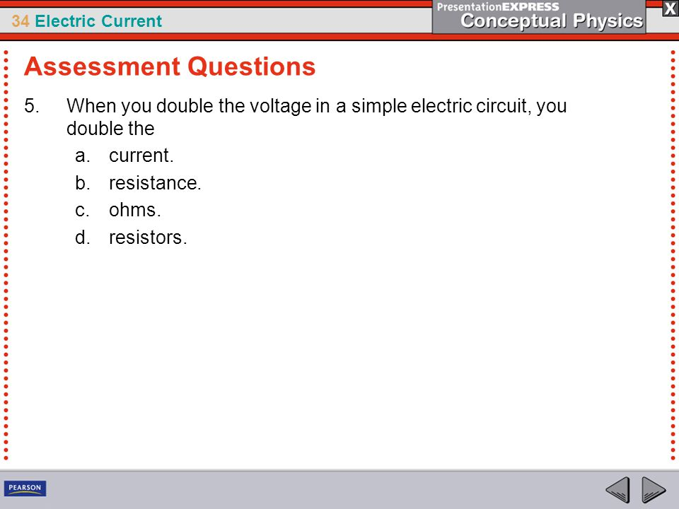 Assessment Questions When you double the voltage in a simple electric circuit, you double the. current.
