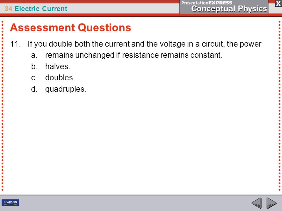 Assessment Questions If you double both the current and the voltage in a circuit, the power. remains unchanged if resistance remains constant.