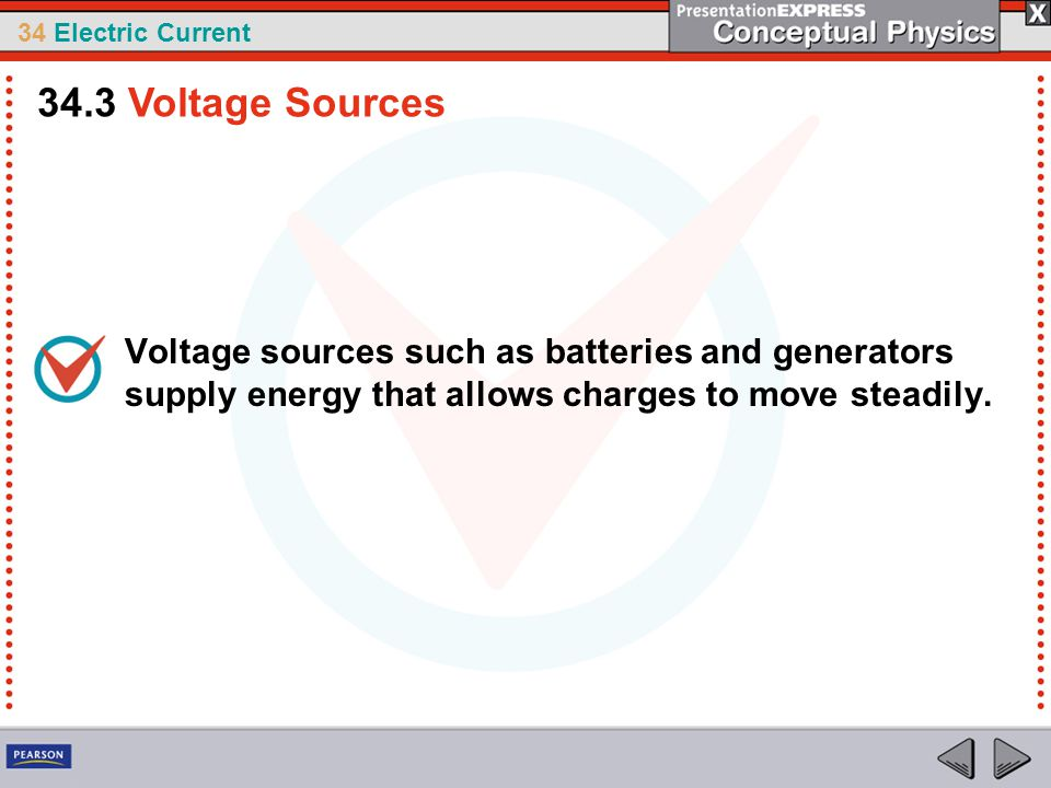 34.3 Voltage Sources Voltage sources such as batteries and generators supply energy that allows charges to move steadily.