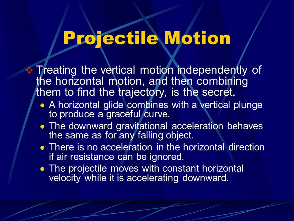 Projectile Motion Treating the vertical motion independently of the horizontal motion, and then combining them to find the trajectory, is the secret.