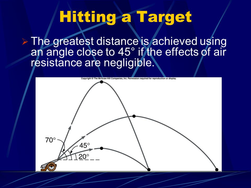 Hitting a Target The greatest distance is achieved using an angle close to 45° if the effects of air resistance are negligible.