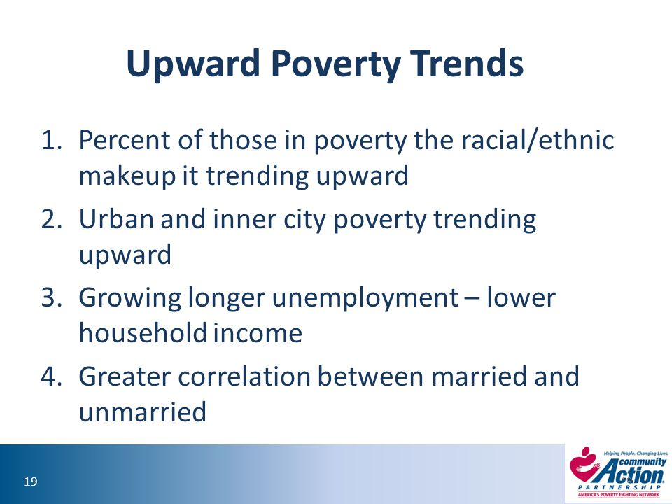 Upward Poverty Trends Percent of those in poverty the racial/ethnic makeup it trending upward. Urban and inner city poverty trending upward.