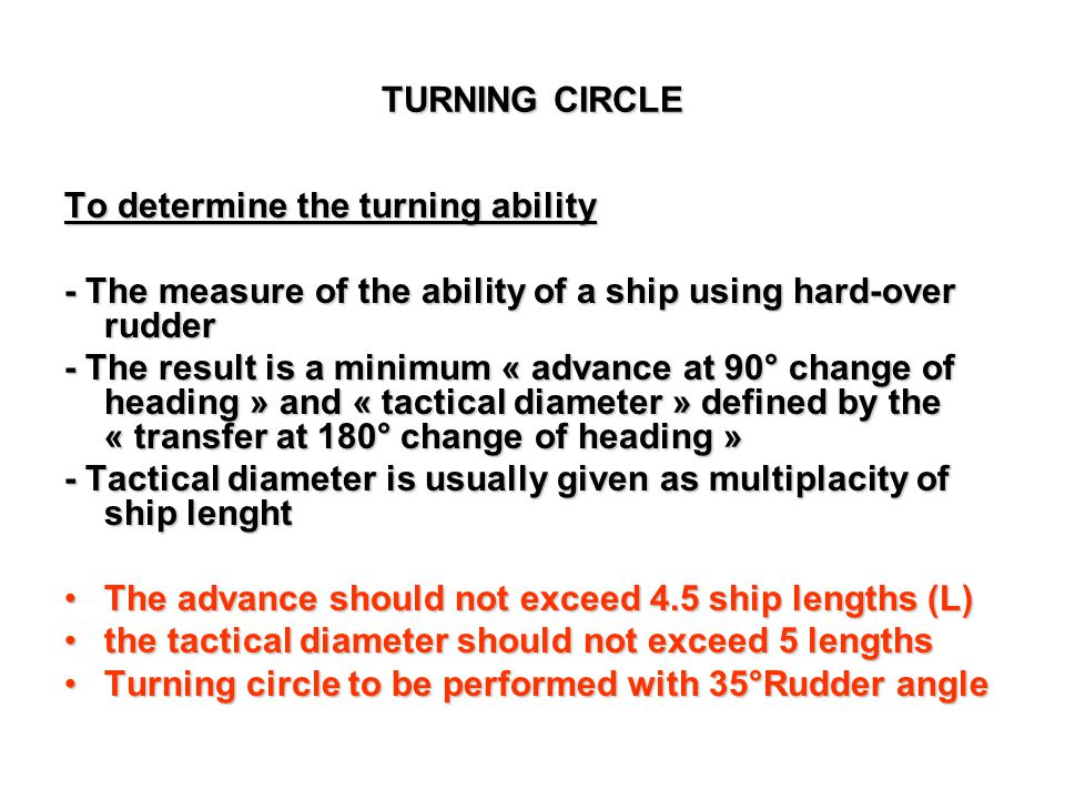 TURNING CIRCLE To determine the turning ability. - The measure of the ability of a ship using hard-over rudder.