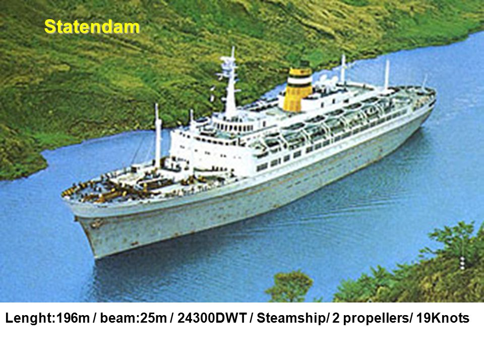 Statendam Lenght:196m / beam:25m / 24300DWT / Steamship/ 2 propellers/ 19Knots