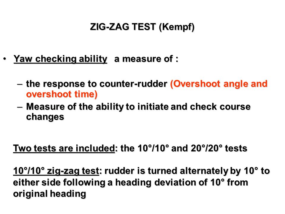 ZIG-ZAG TEST (Kempf) Yaw checking ability a measure of : the response to counter-rudder (Overshoot angle and overshoot time)